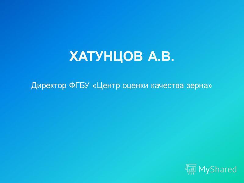 ХАТУНЦОВ А.В. Директор ФГБУ «Центр оценки качества зерна»