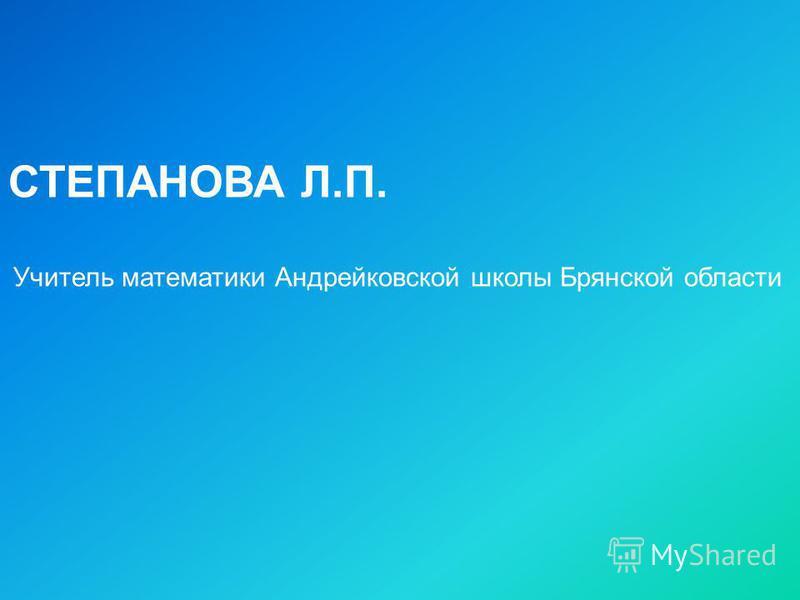СТЕПАНОВА Л.П. Учитель математики Андрейковской школы Брянской области