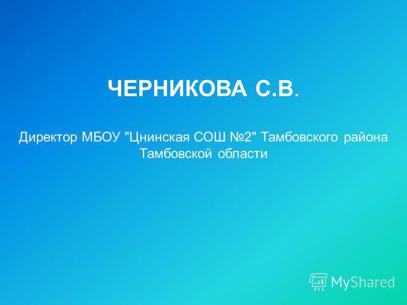 ЧЕРНИКОВА С.В. Директор МБОУ Цнинская СОШ 2 Тамбовского района Тамбовской области