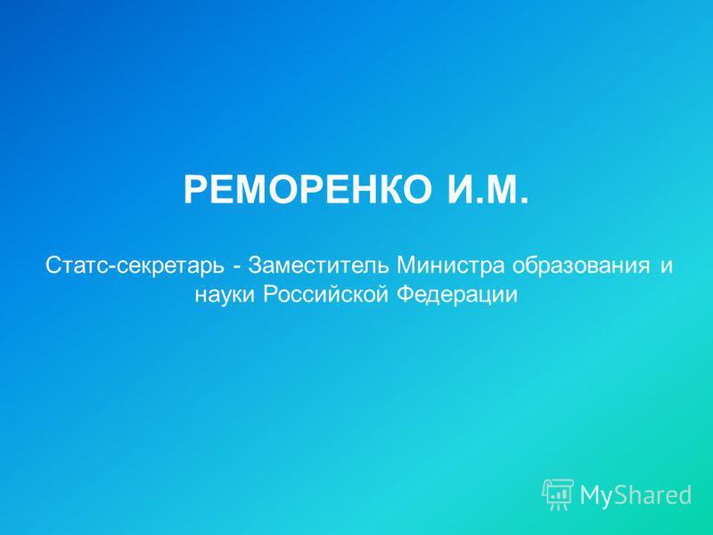 РЕМОРЕНКО И.М. Статс-секретарь - Заместитель Министра образования и науки Российской Федерации