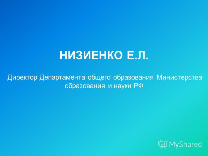 НИЗИЕНКО Е.Л. Директор Департамента общего образования Министерства образования и науки РФ