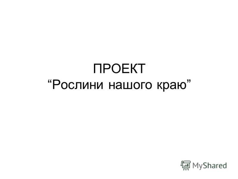 ПРОЕКТ Рослини нашого краю
