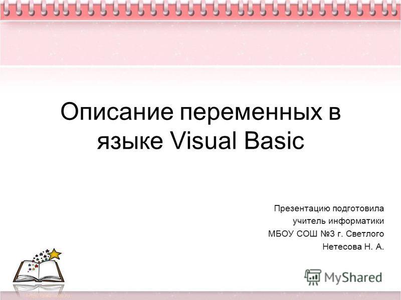 Описание переменных в языке Visual Basic Презентацию подготовила учитель информатики МБОУ СОШ 3 г. Светлого Нетесова Н. А.
