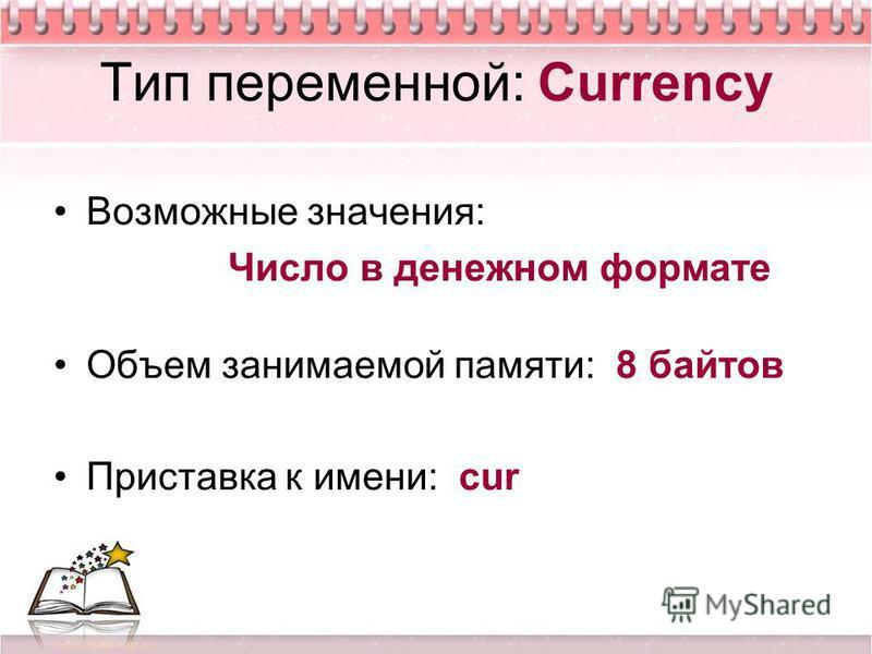 Тип переменной: Currency Возможные значения: Число в денежном формате Объем занимаемой памяти: 8 байтов Приставка к имени: cur