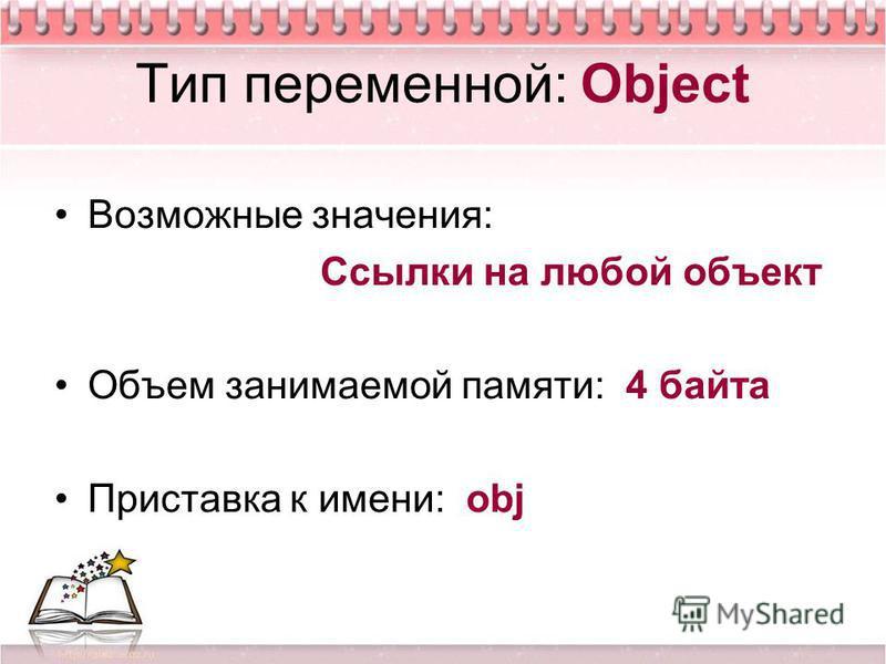 Тип переменной: Object Возможные значения: Ссылки на любой объект Объем занимаемой памяти: 4 байта Приставка к имени: obj