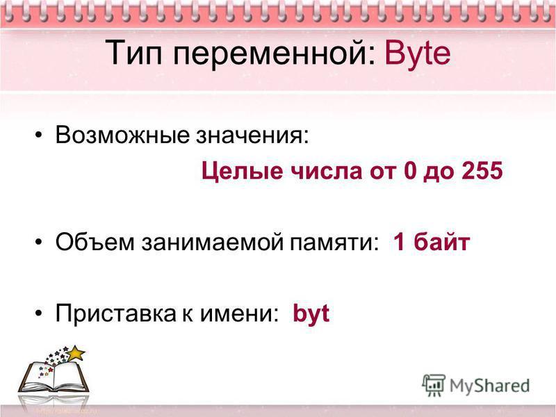 Тип переменной: Byte Возможные значения: Целые числа от 0 до 255 Объем занимаемой памяти: 1 байт Приставка к имени: byt