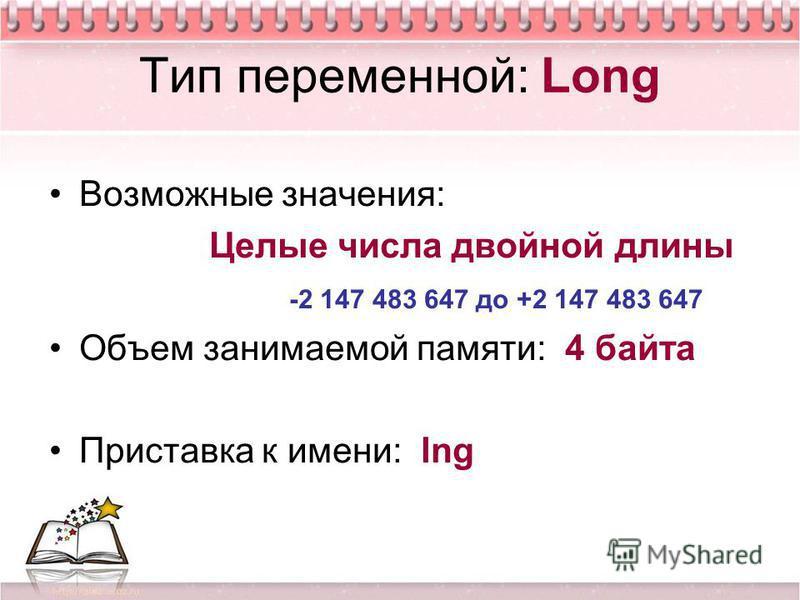 Тип переменной: Long Возможные значения: Целые числа двойной длины -2 147 483 647 до +2 147 483 647 Объем занимаемой памяти: 4 байта Приставка к имени: lng