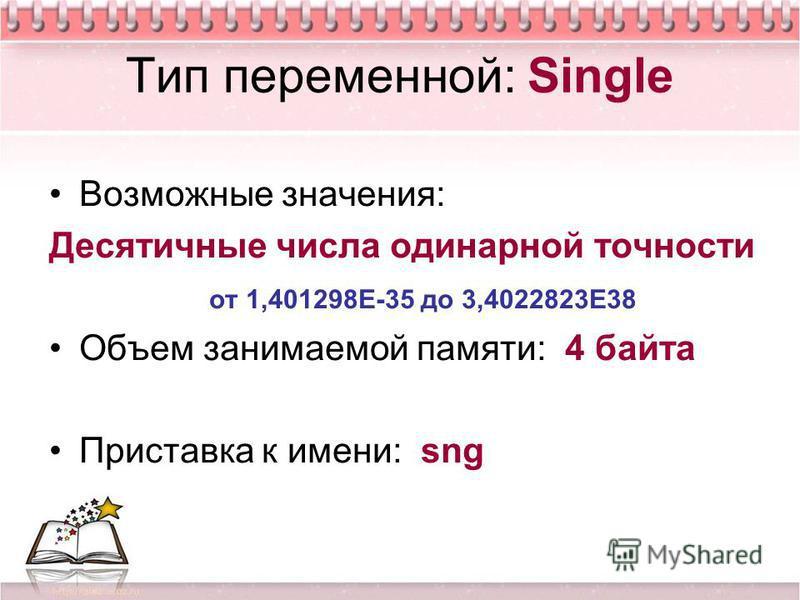 Тип переменной: Single Возможные значения: Десятичные числа одинарной точности от 1,401298Е-35 до 3,4022823Е38 Объем занимаемой памяти: 4 байта Приставка к имени: sng