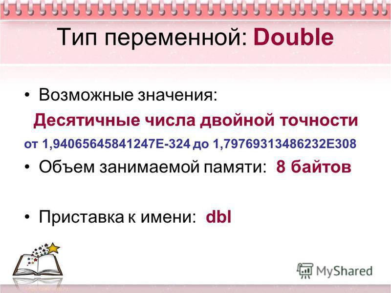 Тип переменной: Double Возможные значения: Десятичные числа двойной точности от 1,94065645841247Е-324 до 1,79769313486232Е308 Объем занимаемой памяти: 8 байтов Приставка к имени: dbl