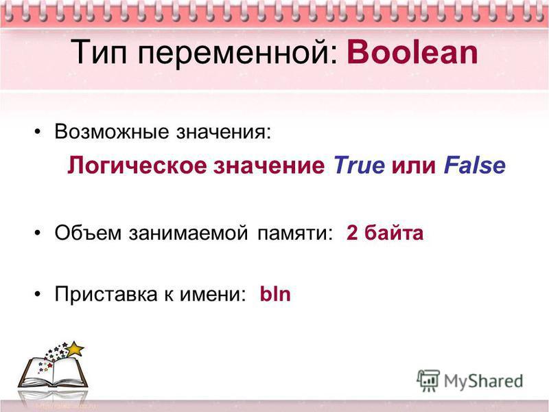 Тип переменной: Boolean Возможные значения: Логическое значение True или False Объем занимаемой памяти: 2 байта Приставка к имени: bln
