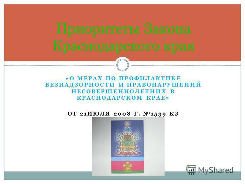 «О МЕРАХ ПО ПРОФИЛАКТИКЕ БЕЗНАДЗОРНОСТИ И ПРАВОНАРУШЕНИЙ НЕСОВЕРШЕННОЛЕТНИХ В КРАСНОДАРСКОМ КРАЕ» ОТ 21ИЮЛЯ 2008 Г. 1539-КЗ Приоритеты Закона Краснодарского края