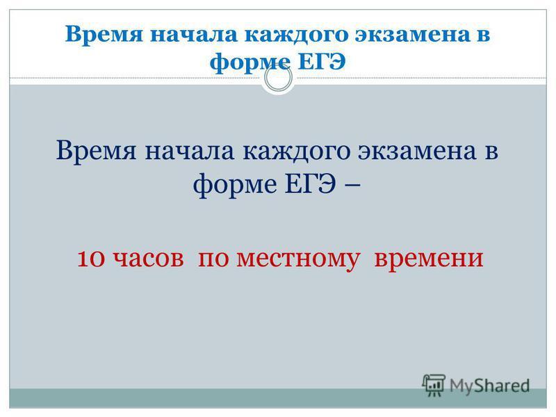 Время начала каждого экзамена в форме ЕГЭ Время начала каждого экзамена в форме ЕГЭ – 10 часов по местному времени