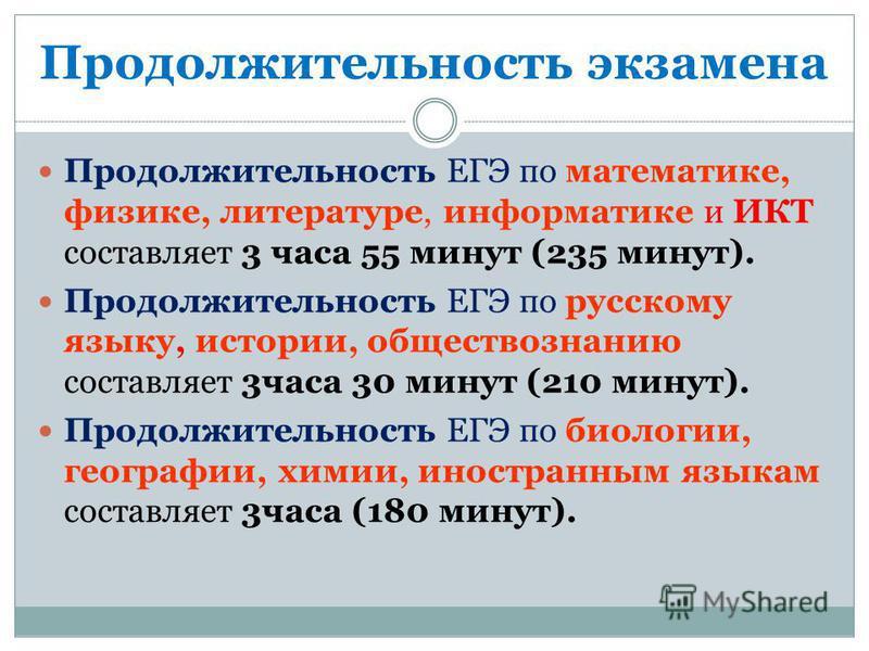 Продолжительность экзамена Продолжительность ЕГЭ по математике, физике, литературе, информатике и ИКТ составляет 3 часа 55 минут (235 минут). Продолжительность ЕГЭ по русскому языку, истории, обществознанию составляет 3 часа 30 минут (210 минут). Про