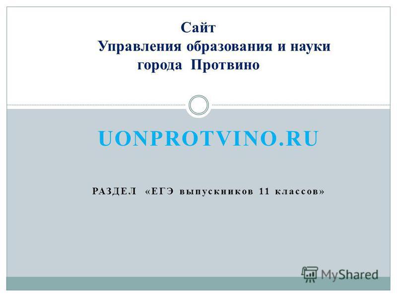 UONPROTVINO.RU РАЗДЕЛ «ЕГЭ выпускников 11 классов» Сайт Управления образования и науки города Протвино