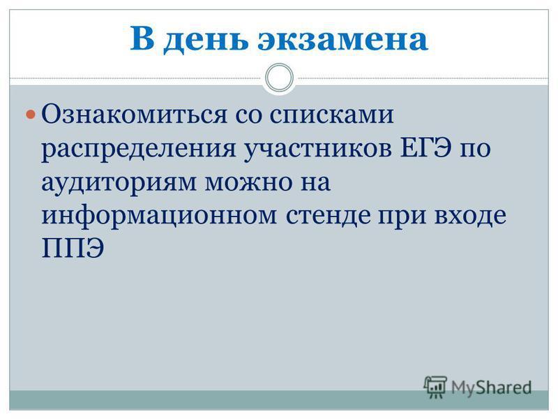 В день экзамена Ознакомиться со списками распределения участников ЕГЭ по аудиториям можно на информационном стенде при входе ППЭ