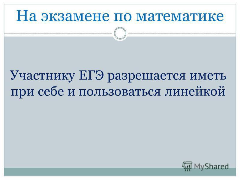 На экзамене по математике Участнику ЕГЭ разрешается иметь при себе и пользоваться линейкой