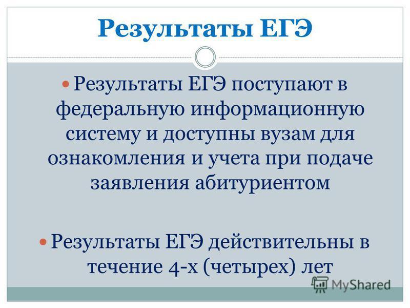 Результаты ЕГЭ Результаты ЕГЭ поступают в федеральную информационную систему и доступны вузам для ознакомления и учета при подаче заявления абитуриентом Результаты ЕГЭ действительны в течение 4-х (четырех) лет