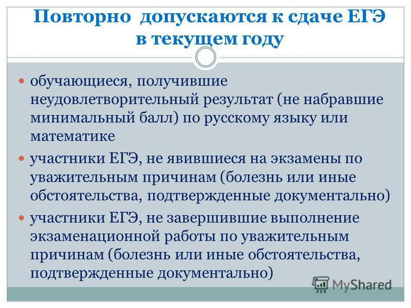 Повторно допускаются к сдаче ЕГЭ в текущем году обучающиеся, получившие неудовлетворительный результат (не набравшие минимальный балл) по русскому языку или математике участники ЕГЭ, не явившиеся на экзамены по уважительным причинам (болезнь или иные