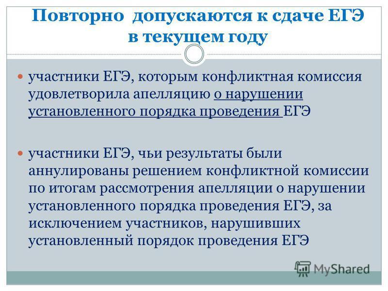 Повторно допускаются к сдаче ЕГЭ в текущем году участники ЕГЭ, которым конфликтная комиссия удовлетворила апелляцию о нарушении установленного порядка проведения ЕГЭ участники ЕГЭ, чьи результаты были аннулированы решением конфликтной комиссии по ито