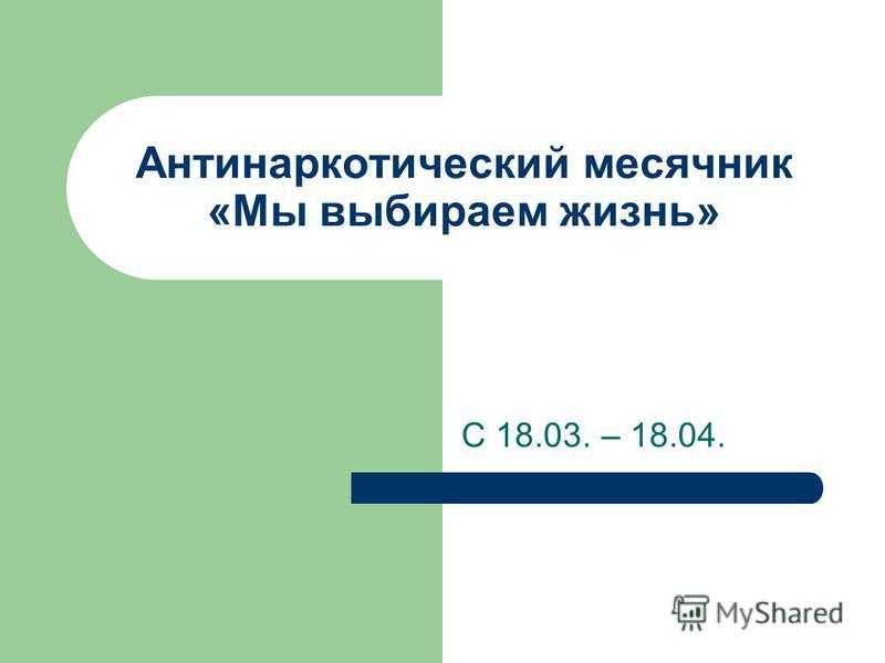 Антинаркотический месячник «Мы выбираем жизнь» С 18.03. – 18.04.