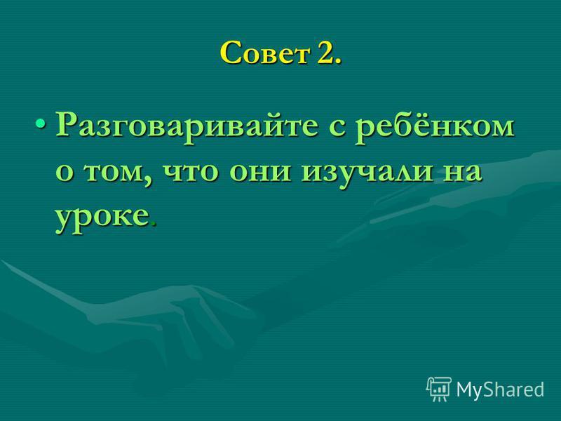 Совет 2. Разговаривайте с ребёнком о том, что они изучали на уроке.Разговаривайте с ребёнком о том, что они изучали на уроке.