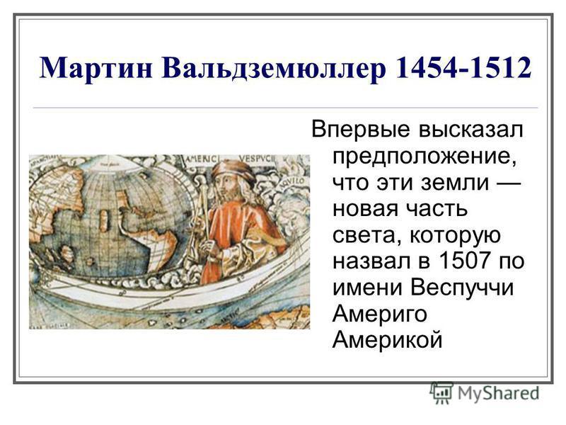 Мартин Вальдземюллер 1454-1512 Впервые высказал предположение, что эти земли новая часть света, которую назвал в 1507 по имени Веспуччи Америго Америкой америке).