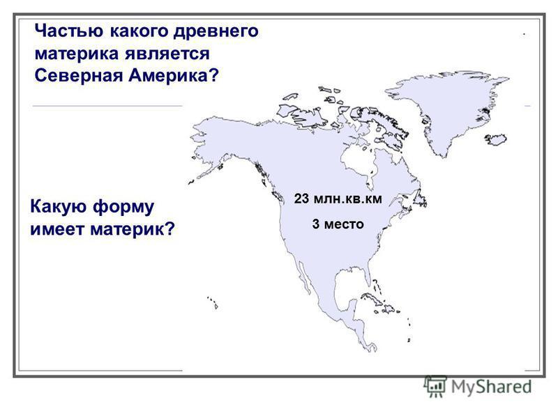Частью какого древнего материка является Северная Америка? Какую форму имеет материк? 23 млн.кв.км 3 место