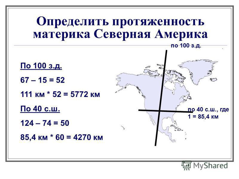 Определить протяженность материка Северная Америка по 100 з.д. по 40 с.ш., где 1 = 85,4 км По 100 з.д. 67 – 15 = 52 111 км * 52 = 5772 км По 40 с.ш. 124 – 74 = 50 85,4 км * 60 = 4270 км