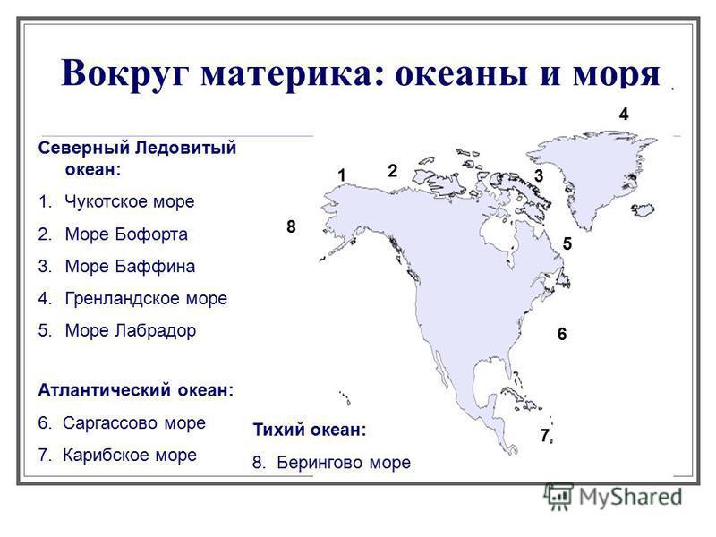 Вокруг материка: океаны и моря Северный Ледовитый океан: 1. Чукотское море 2. Море Бофорта 3. Море Баффина 4. Гренландское море 5. Море Лабрадор Атлантический океан: 6. Саргассово море 7. Карибское море Тихий океан: 8. Берингово море 1 2 3 4 5 6 7 8