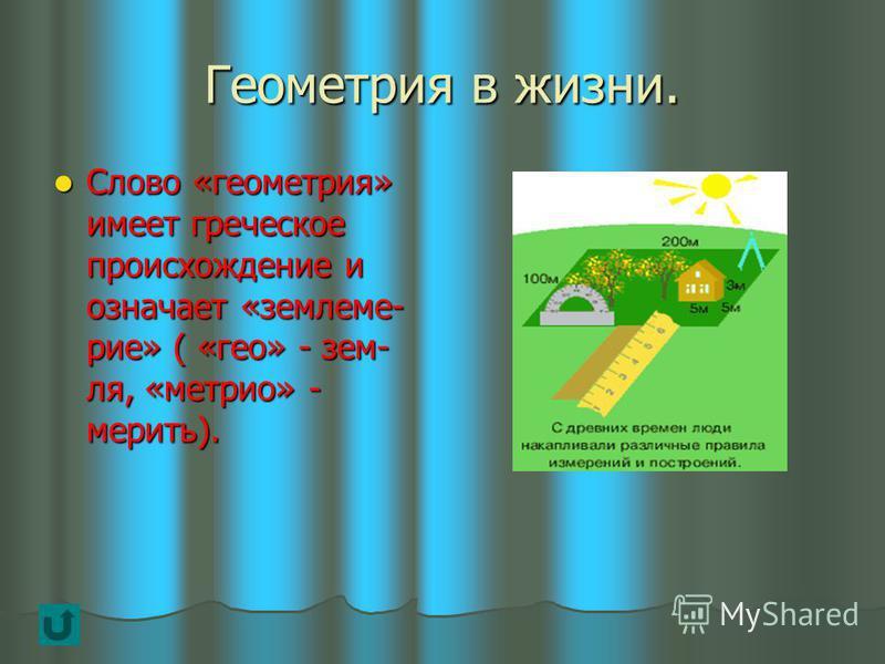 Геометрия в жизни. Слово «геометрия» имеет греческое происхождение и означает «землемерие» ( «гео» - земля, «метрио» - мерить). Слово «геометрия» имеет греческое происхождение и означает «землемерие» ( «гео» - земля, «метрио» - мерить).