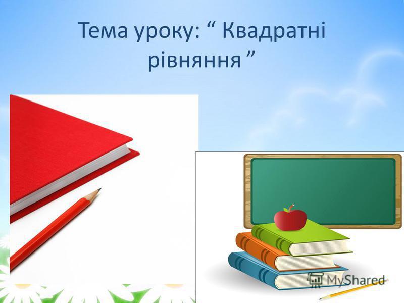 Тема уроку: Квадратні рівняння