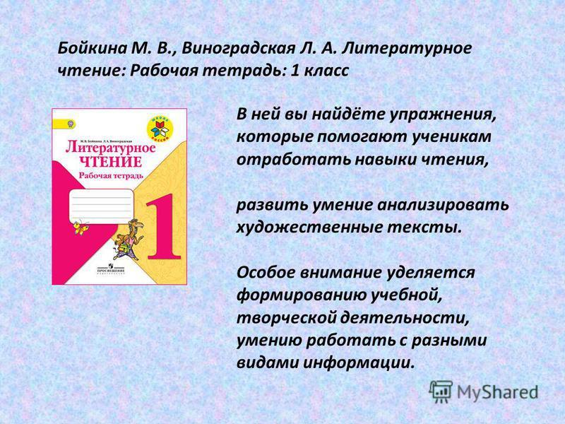 Бойкина М. В., Виноградская Л. А. Литературное чтение: Рабочая тетрадь: 1 класс В ней вы найдёте упражнения, которые помогают ученикам отработать навыки чтения, развить умение анализировать художественные тексты. Особое внимание уделяется формировани
