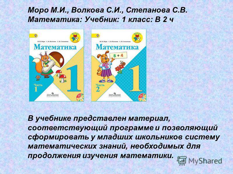 Моро М.И., Волкова С.И., Степанова С.В. Математика: Учебник: 1 класс: В 2 ч В учебнике представлен материал, соответствующий программе и позволяющий сформировать у младших школьников систему математических знаний, необходимых для продолжения изучения