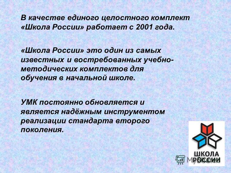 В качестве единого целостного комплект «Школа России» работает с 2001 года. УМК постоянно обновляется и является надёжным инструментом реализации стандарта второго поколения. «Школа России» это один из самых известных и востребованных учебно- методич