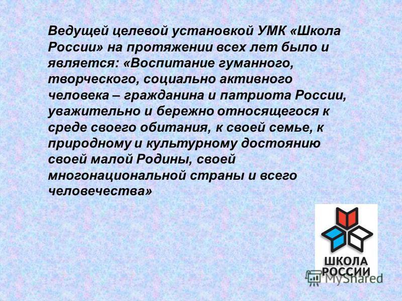 Ведущей целевой установкой УМК «Школа России» на протяжении всех лет было и является: «Воспитание гуманного, творческого, социально активного человека – гражданина и патриота России, уважительно и бережно относящегося к среде своего обитания, к своей