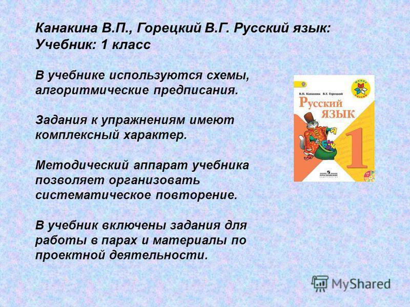 Канакина В.П., Горецкий В.Г. Русский язык: Учебник: 1 класс В учебнике используются схемы, алгоритмические предписания. Задания к упражнениям имеют комплексный характер. Методический аппарат учебника позволяет организовать систематическое повторение.