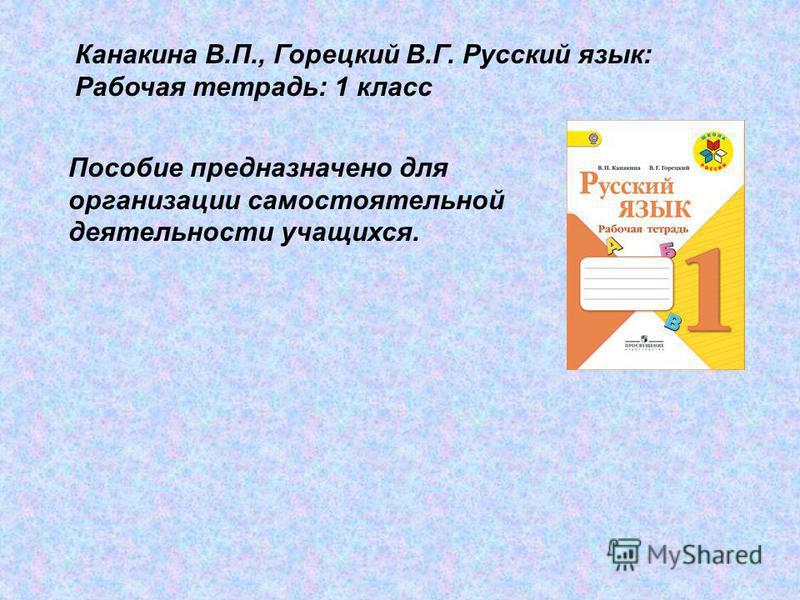 Канакина В.П., Горецкий В.Г. Русский язык: Рабочая тетрадь: 1 класс Пособие предназначено для организации самостоятельной деятельности учащихся.