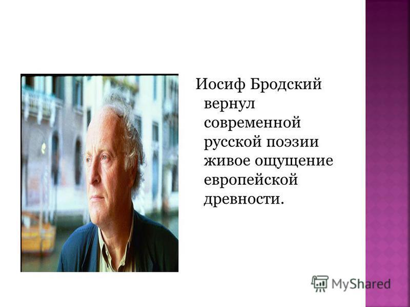 Иосиф Бродский вернул современной русской поэзии живое ощущение европейской древности.