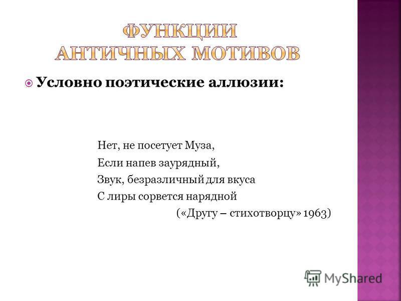 Условно поэтические аллюзии: Нет, не посетует Муза, Если напев заурядный, Звук, безразличный для вкуса С лиры сорвется нарядной («Другу – стихотворцу» 1963)
