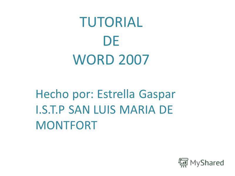 TUTORIAL DE WORD 2007 Hecho por: Estrella Gaspar I.S.T.P SAN LUIS MARIA DE MONTFORT