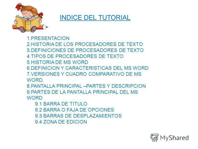 INDICE DEL TUTORIAL 1.PRESENTACION 2.HISTORIA DE LOS PROCESADORES DE TEXTO 3.DEFINICIONES DE PROCESADORES DE TEXTO 4.TIPOS DE PROCESADORES DE TEXTO 5.HISTORIA DE MS WORD 6.DEFINICION Y CARACTERISTICAS DEL MS WORD 7.VERSIONES Y CUADRO COMPARATIVO DE M