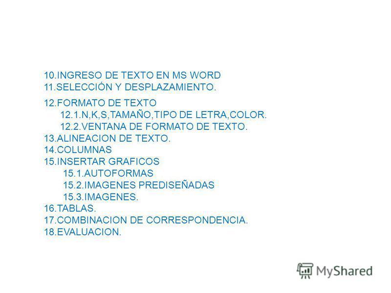 12.FORMATO DE TEXTO 12.1.N,K,S,TAMAÑO,TIPO DE LETRA,COLOR. 12.2.VENTANA DE FORMATO DE TEXTO. 13.ALINEACION DE TEXTO. 14.COLUMNAS 15.INSERTAR GRAFICOS 15.1.AUTOFORMAS 15.2.IMAGENES PREDISEÑADAS 15.3.IMAGENES. 16.TABLAS. 17.COMBINACION DE CORRESPONDENC