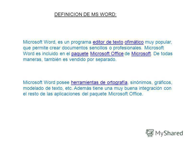 DEFINICION DE MS WORD: Microsoft Word, es un programa editor de texto ofimático muy popular, que permite crear documentos sencillos o profesionales. Microsoft Word es incluido en el paquete Microsoft Office de Microsoft. De todas maneras, también es