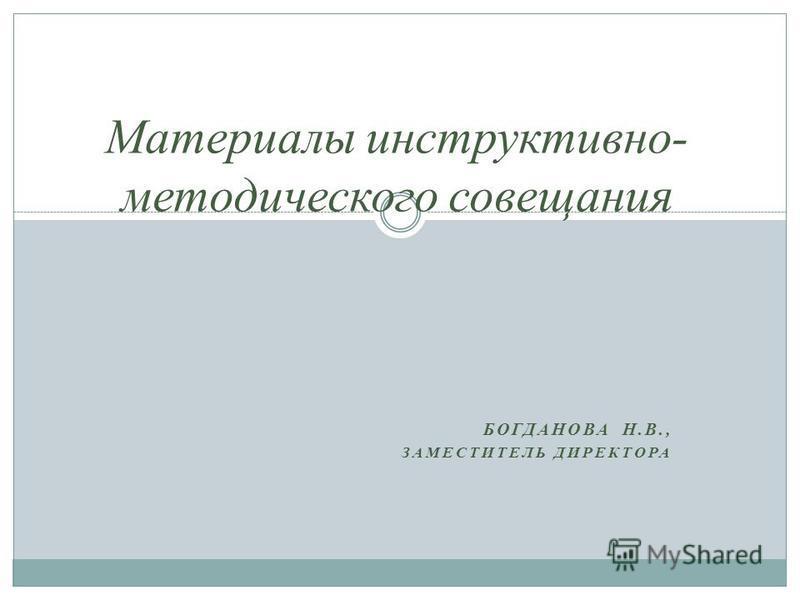 БОГДАНОВА Н.В., ЗАМЕСТИТЕЛЬ ДИРЕКТОРА Материалы инструктывно- методического совещания