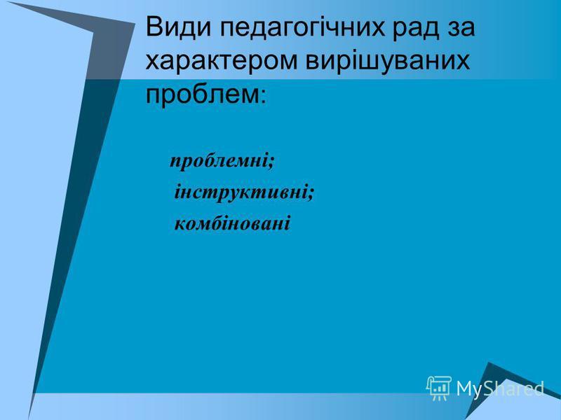 Види педагогічних рад за характером вирішуваних проблем : проблемні; інструктивні; комбіновані