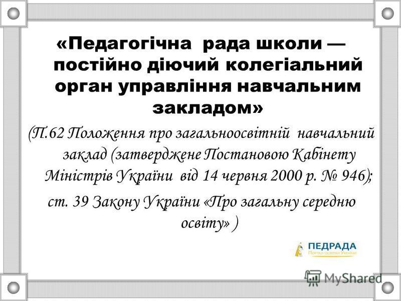 «Педагогічна рада школи постійно діючий колегіальний орган управління навчальним закладом» (П.62 Положення про загальноосвітній навчальний заклад (затверджене Постановою Кабінету Міністрів України від 14 червня 2000 р. 946); ст. 39 Закону України «Пр