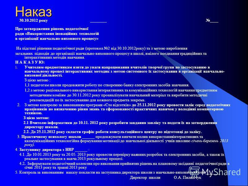 Наказ 30.10.2012 року ________ ____ Про затвердження рішень педагогічної ради «Використання іноваційних технологій в організації навчально-виховного процесу» На підставі рішення педагогічної ради (протокол 2 від 30.10.2012року) та з метою вироблення