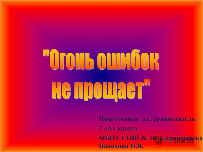 Подготовила кл. руководитель 7 «А» класса МБОУ СОШ 18 г.Апшеронска Пелихова Н.В.