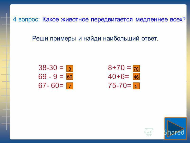4 вопрос: Какое животное передвигается медленнее всех? Реши примеры и найди наибольший ответ. 38-30 = 69 - 9 = 67- 60= 8+70 = 40+6= 75-70= 8 60 7 78 46 5