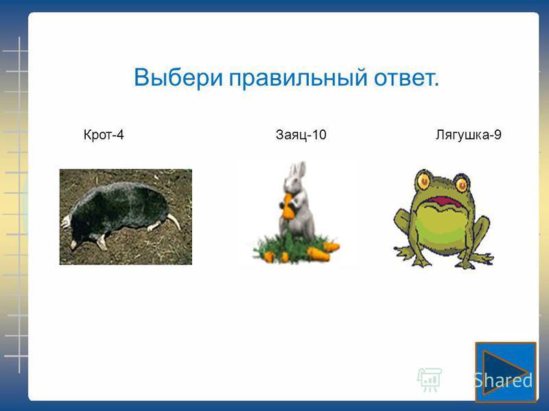Выбери правильный ответ. Крот-4Заяц-10Лягушка-9